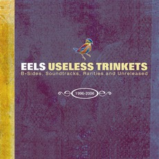 Useless Trinkets: B-Sides, Soundtracks, Rarities And Unreleased: 1996-2006 by Eels