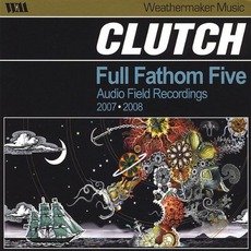 Full Fathom Five: Audio Field Recordings 2007/2008 by Clutch