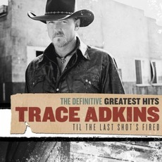 The Definitive Greatest Hits: Til The Last Shot's Fired mp3 Artist Compilation by Trace Adkins
