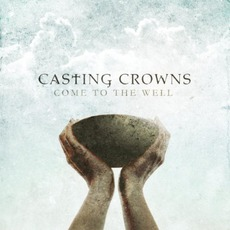 Come To The Well mp3 Album by Casting Crowns