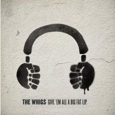 Give 'Em All A Big Fat Lip mp3 Album by The Whigs
