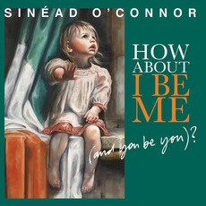 How About I Be Me (And You Be You)? mp3 Album by Sinéad O'Connor