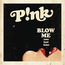 Blow Me (One Last Kiss) by P!nk