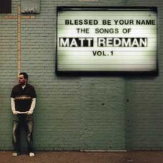 Blessed Be Your Name: The Songs Of Matt Redman, Volume 1