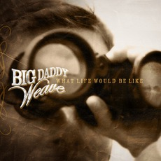 What Life Would Be Like mp3 Album by Big Daddy Weave