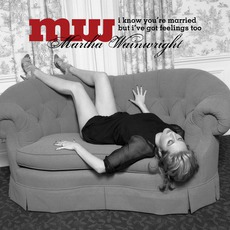 I Know You're Married But I've Got Feelings Too mp3 Album by Martha Wainwright