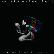 Come Home To Mama (Limited Edition) mp3 Album by Martha Wainwright
