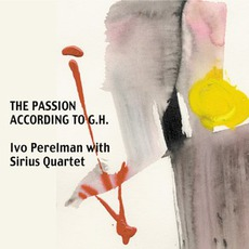 The Passion According To G.H. mp3 Album by Ivo Perelman With The Sirius Quartet