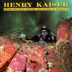 Those Who Know History Are Doomed To Repeat It mp3 Album by Henry Kaiser