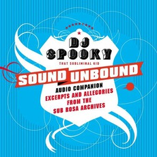 Sound Unbound: Excerpts And Allegories From The Sub Rosa Catalog