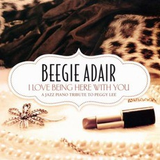 I Love Being Here With You: A Jazz Piano Tribute To Peggy Lee by Beegie Adair