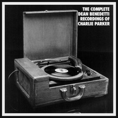 The Complete Dean Benedetti Recordings Of Charlie Parker