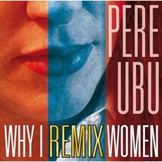 Why I Remix Women mp3 Album by Pere Ubu