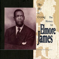 The Sky Is Crying - The History Of Elmore James by Elmore James