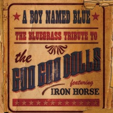 A Boy Named Blue: The Bluegrass Tribute To The Goo Goo Dolls mp3 Album by Iron Horse