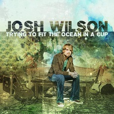 Trying To Fit The Ocean In A Cup mp3 Album by Josh Wilson