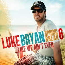 Spring Break 6... Like We Ain't Ever mp3 Album by Luke Bryan
