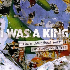 Losing Something Good For Something Better mp3 Album by I Was A King