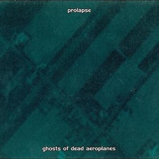 Ghosts Of Dead Aeroplanes by Prolapse
