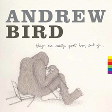 Things Are Really Great Here, Sort Of... mp3 Album by Andrew Bird