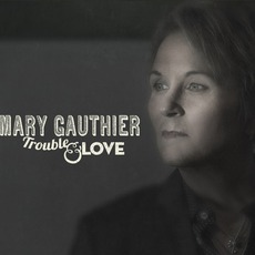 Trouble & Love mp3 Album by Mary Gauthier