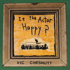 Is The Actor Happy? (Re-Issue) mp3 Album by Vic Chesnutt