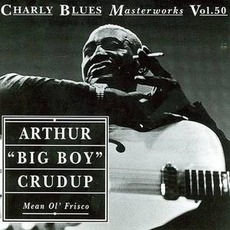 "Charly Blues Masterworks, Volume 50: Mean Ol' Frisco mp3 Artist Compilation by Arthur ""Big Boy"" Crudup"