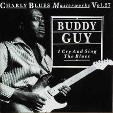 Charly Blues Masterworks, Volume 27: I Cry And Sing The Blues by Buddy Guy
