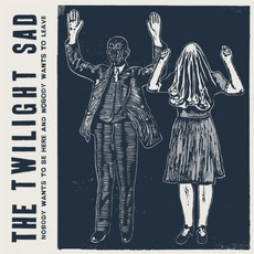 Nobody Wants To Be Here And Nobody Wants To Leave mp3 Album by The Twilight Sad