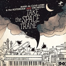 Take The Space Trane mp3 Album by Mark De Clive-Lowe & Rotterdam Jazz Orchestra