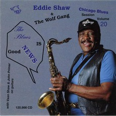 The Blues Is Good News: Chicago Blues Session, Volume 20 mp3 Album by Eddie Shaw & The Wolf Gang