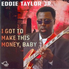 I Got To Make This Money, Baby: Chicago Blues Session, Volume 69 by Eddie Taylor Jr.