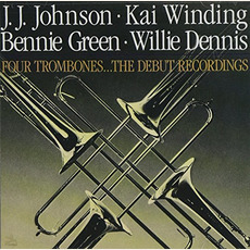 Four Trombones ... The Debut Recordings by J. J. Johnson, Kai Winding, Bennie Green, Willie Dennis