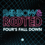 Rainbow & Rooted: Four's Fall Down