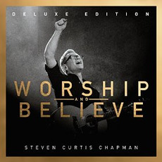 Worship And Believe (Deluxe Edition) mp3 Album by Steven Curtis Chapman