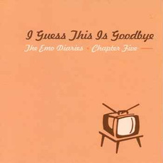 The Emo Diaries, Chapter Five: I Guess This is Goodbye by Various Artists