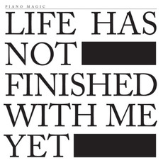 Life Has Not Finished With Me Yet mp3 Album by Piano Magic