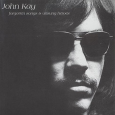 Forgotten Songs & Unsung Heroes (Remastered) mp3 Album by John Kay