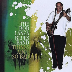 Things Ain't So Bad by The Bob Lanza Blues Band