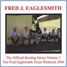 The Official Bootleg Series, Volume 2: The Fred Eaglesmith Texas Weekend 2004 mp3 Live by Fred Eaglesmith
