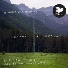 In the End His Voice Will Be the Sound of Paper mp3 Album by Trondheim Jazz Orchestra, Kim Myhr & Jenny Hval