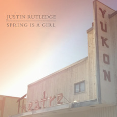Spring Is A Girl mp3 Album by Justin Rutledge