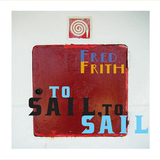 To Sail, To Sail mp3 Album by Fred Frith