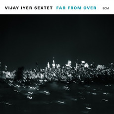 Far From Over mp3 Album by Vijay Iyer Sextet
