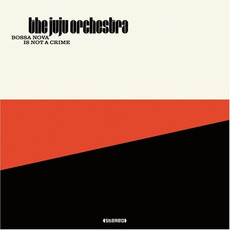 Bossa Nova Is Not a Crime mp3 Album by The Juju Orchestra
