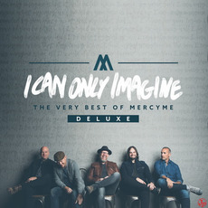I Can Only Imagine: The Very Best of MercyMe (Deluxe Edition) by MercyMe