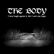 I Have Fought Against It, but I Can't Any Longer. by The Body