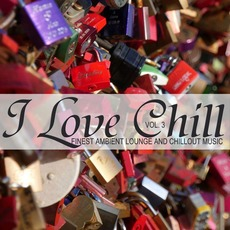 I Love Chill: Finest Ambient Lounge And Chillout Music, Vol.3 by Various Artists