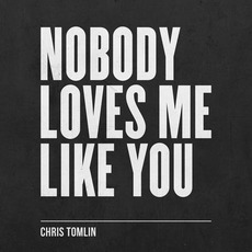 Nobody Loves Me Like You by Chris Tomlin