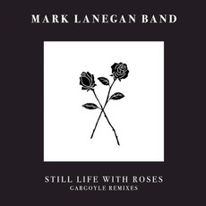 Still Life With Roses: Gargoyle Remixes by Mark Lanegan Band